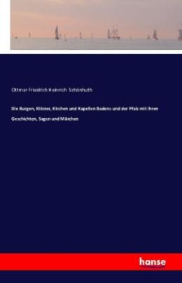 Die Burgen, Klöster, Kirchen und Kapellen Badens und der Pfalz mit ihren Geschichten, Sagen und Märchen