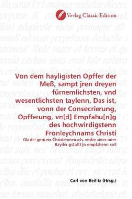 Von dem hayligisten Opffer der Meß, sampt jren dreyen fürnemlichsten, vnd wesentlichsten taylenn, Das ist, vonn der Consecrierung, Opfferung, vn[d] Empfahu[n]g des hochwirdigstenn Fronleychnams Christi