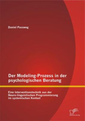 Der Modeling-Prozess in der psychologischen Beratung: Eine Interventionstechnik aus der Neuro-linguistischen Programmierung im systemischen Kontext
