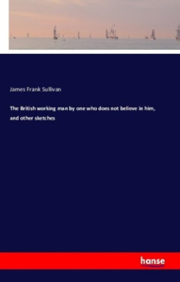 The British working man by one who does not believe in him, and other sketches