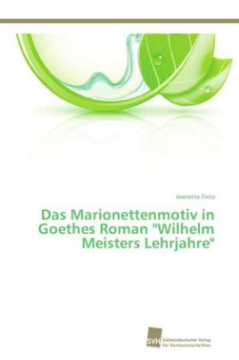 """Das Marionettenmotiv in Goethes Roman """"Wilhelm Meisters Lehrjahre"""""""