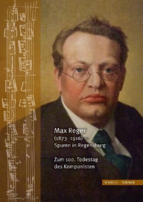 Max Reger (1873-1916) - Spuren in Regensburg. Zum 100. Todestag des Komponisten