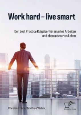 Work hard - live smart. Der Best Practice Ratgeber für smartes Arbeiten und ebenso smartes Leben
