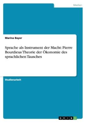 Sprache als Instrument der Macht: Pierre Bourdieus Theorie der Ökonomie des sprachlichen Tausches