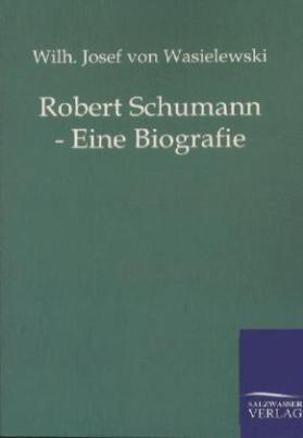 Robert Schumann - Eine Biografie