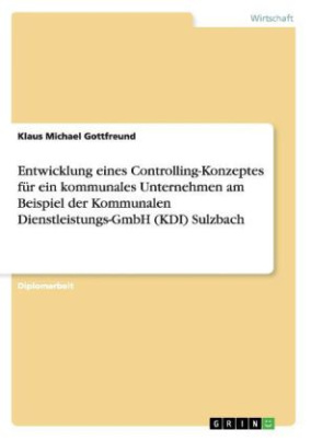 Entwicklung eines Controlling-Konzeptes für ein kommunales Unternehmen am Beispiel der Kommunalen Dienstleistungs-GmbH (KDI) Sulzbach