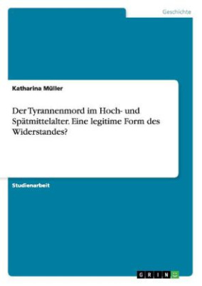 Der Tyrannenmord im Hoch- und Spätmittelalter. Eine legitime Form des Widerstandes?