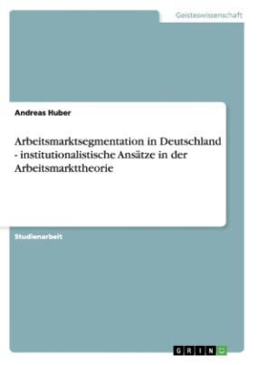 Arbeitsmarktsegmentation in Deutschland - institutionalistische Ansätze in der Arbeitsmarkttheorie