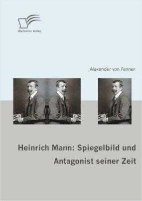 Heinrich Mann: Spiegelbild und Antagonist seiner Zeit