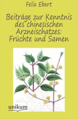 Beiträge zur Kenntnis des chinesischen Arzneischatzes: Früchte und Samen