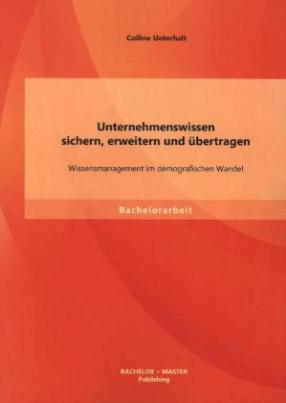 Unternehmenswissen sichern, erweitern und übertragen: Wissensmanagement im demografischen Wandel